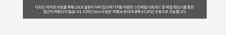 디자인 저작권 보호를 위해 LOCK 설정이 되어 있으며 FTP를 이용한 스킨파일 다운로드 및 파일 편집기를 통한  접근이 허용되지 않습니다. 디자인 html 수정은 카페24 관리자내에서 디자인 수정으로 가능합니다.